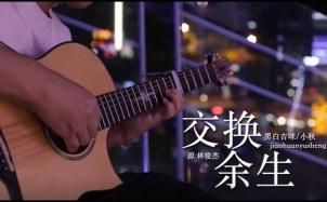 交换余生吉他谱_吉他弹唱演示视频_G调版吉他弹唱六线谱